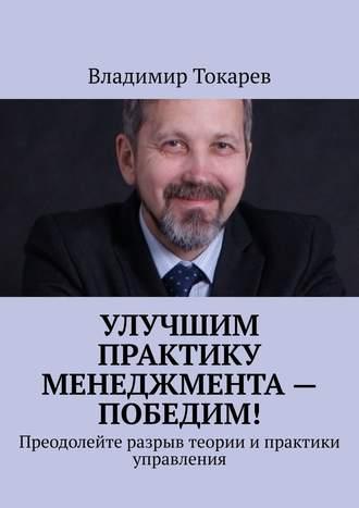 Владимир Токарев, Улучшим практику менеджмента– победим! Преодолейте разрыв теории и практики управления