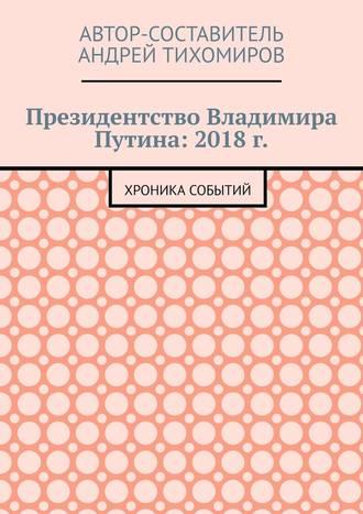 Андрей Тихомиров, Президентство Владимира Путина: 2018г. Хроника событий