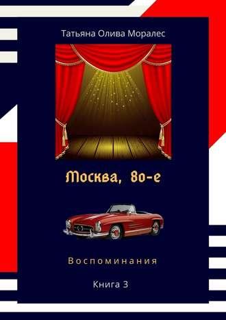 Татьяна Олива Моралес, Москва,80-е. Книга 3. Воспоминания