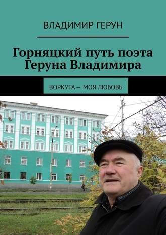 Владимир Герун, Горняцкий путь поэта Геруна Владимира. Воркута– моя любовь