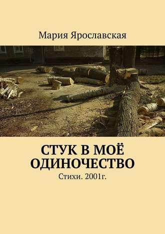 Мария Ярославская, Стук вмоё одиночество. Стихи. 2001г.