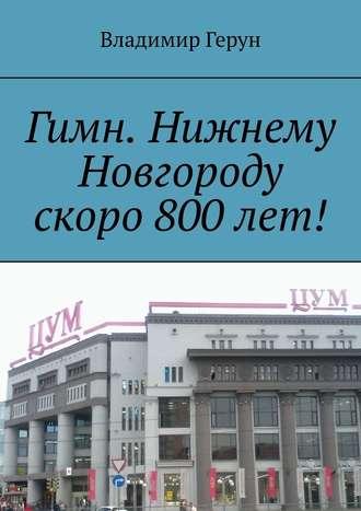 Владимир Герун, Гимн. Нижнему Новгороду скоро 800лет!