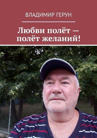 Владимир Герун, Любви полёт– полёт желаний!