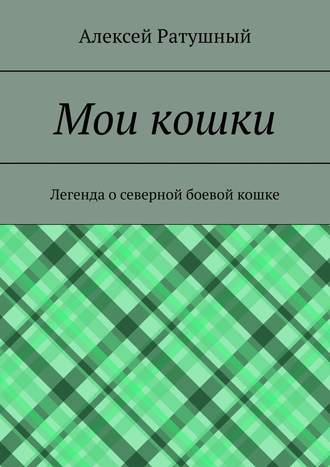 Алексей Ратушный, Мои кошки. Легенда о северной боевой кошке