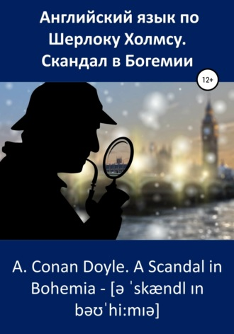 Артур Конан Дойл, Анна Ерош, Английский язык по Шерлоку Холмсу. Скандал в Богемии / A. Conan Doyle. A Scandal in Bohemia