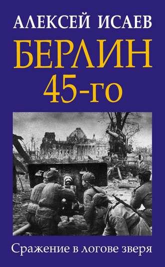 Алексей Исаев, Берлин 45-го. Сражение в логове зверя