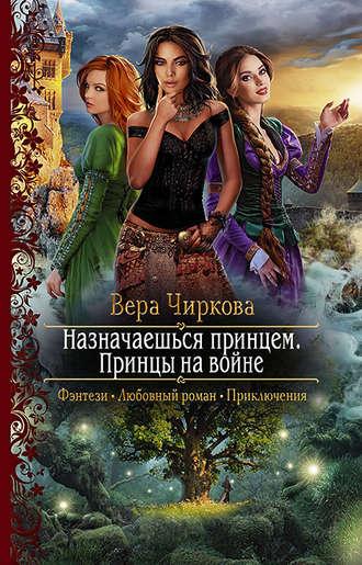 Вера Чиркова, Назначаешься принцем. Принцы на войне