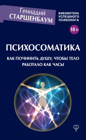 Геннадий Старшенбаум, Психосоматика. Как починить душу, чтобы тело работало как часы