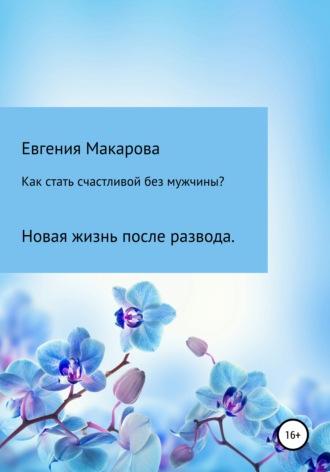 Евгения Макарова, Как стать счастливой без мужчины? Новая жизнь после развода