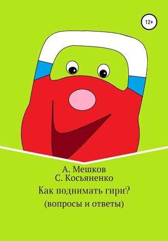 Сергей Косьяненко, Алексей Мешков, Как поднимать гири? (вопросы и ответы)