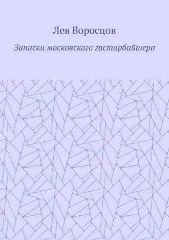 Лев Воросцов, Записки московского гастарбайтера