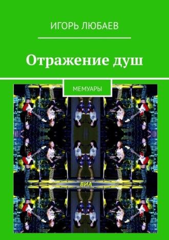 Игорь Любаев, Отражениедуш. Мемуары