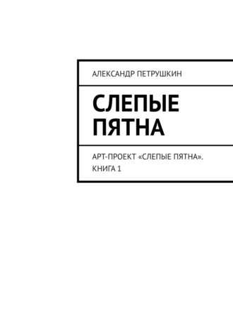 Александр Петрушкин, Слепые пятна. Арт-проект «Слепые пятна». Книга1