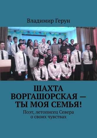 Владимир Герун, Шахта Воргашорская– ты моя семья! Поэт, летописец Севера освоих чувствах