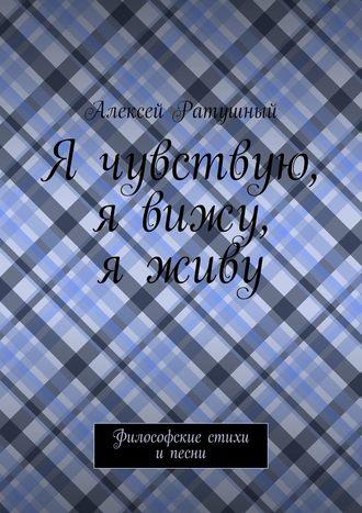 Алексей Ратушный, Я чувствую, я вижу, яживу. Философские стихи ипесни