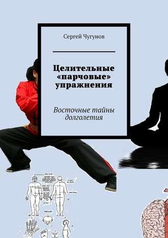 Сергей Чугунов, Целительные «парчовые» упражнения. Восточные тайны долголетия