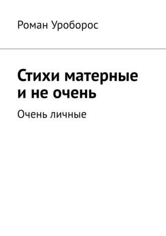 Роман Уроборос, Стихи матерные инеочень. Очень личные