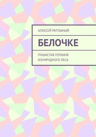 Алексей Ратушный, Белочке. Пушистая героиня Изумрудного леса