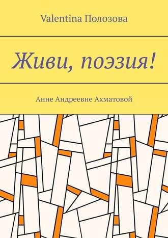 Valentina Полозова, Живи, поэзия! Анне Андреевне Ахматовой