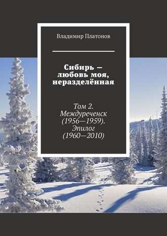 Владимир Платонов, Сибирь– любовь моя, неразделённая. Том 2. Междуреченск (1956—1959). Эпилог (1960—2010)