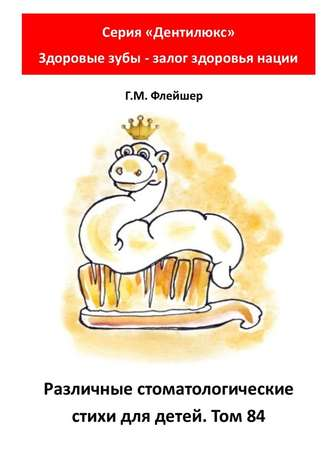 Г. Флейшер, Различные стоматологические стихи для детей. Том84. Серия «Дентилюкс». Здоровые зубы– залог здоровья нации