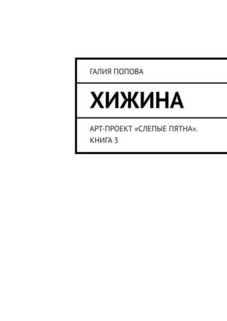 Галия Попова, Хижина. Арт-проект «Слепые пятна». Книга 3