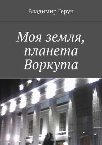 Владимир Герун, Моя земля, планета Воркута