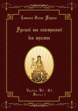 Татьяна Олива Моралес, Русский как иностранный для юристов. Уровни В2—С2. Книга1