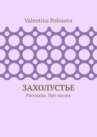 Valentina Polosova, Захолустье. Рассказы. Про жизнь