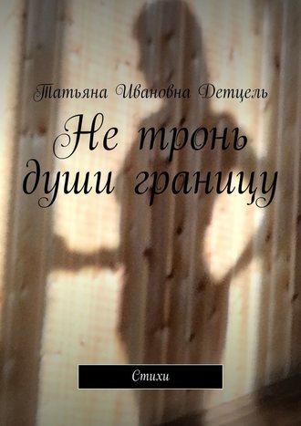 Татьяна Детцель, Нетронь души границу. Стихи
