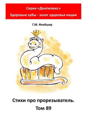 Г. Флейшер, Стихи про прорезыватель. Том89. Серия «Дентилюкс». Здоровые зубы – залог здоровья нации