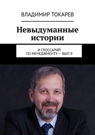 Владимир Токарев, Невыдуманные истории. И глоссарий по менеджменту– вып.9