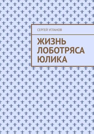 Сергей Угланов, Жизнь лоботряса Юлика