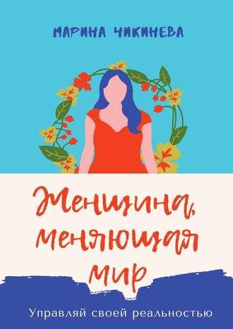 Марина Чикинева, Женщина, меняющаямир. Управляй своей реальностью