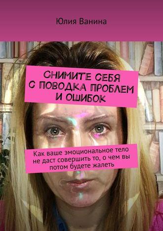 Юлия Ванина, Снимите себя споводка проблем иошибок. Как ваше эмоциональное тело недаст совершить то, очем вы потом будете жалеть