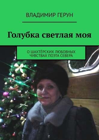 Владимир Герун, Голубка светлаямоя. Ошахтёрских любовных чувствах поэта Севера