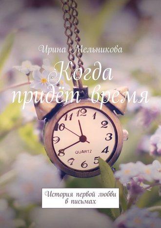 Ирина Мельникова, Когда придёт время. История первой любви вписьмах