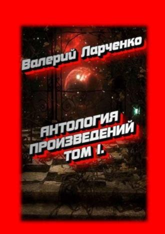 Валерий Ларченко, Антология произведений. Том I