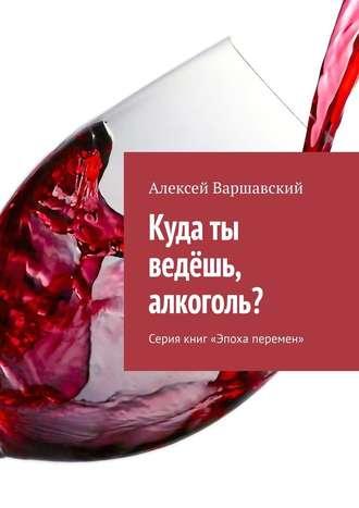 Алексей Варшавский, Куда ты ведёшь, алкоголь? Серия книг «Эпоха перемен»