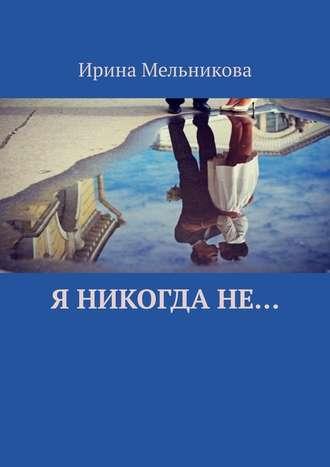 Ирина Мельникова, Я никогдане…