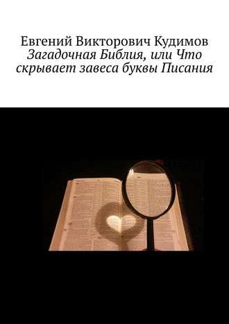 Евгений Кудимов, Загадочная Библия, или Что скрывает завеса буквы Писания