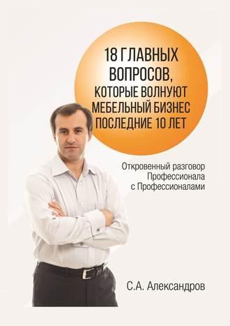 Сергей Александров, 18главных вопросов, которые волнуют мебельный бизнес последние 10лет