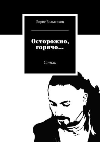 Борис Большаков, Осторожно, горячо… Издание 2-е, дополненное