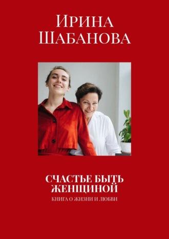 Ирина Шабанова, Счастье быть женщиной