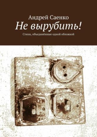 Андрей Саенко, Невырубить! Стихи, объединённые одной обложкой