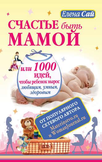 Елена Сай, Счастье быть мамой, или 1000 идей, чтобы ребенок вырос любящим, умным, здоровым