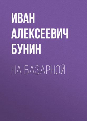 Иван Бунин, На базарной