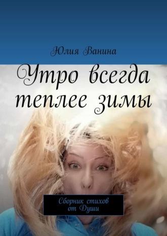 Юлия Ванина, Утро всегда теплеезимы. Сборник стихов отДуши