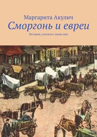 Маргарита Акулич, Сморгонь иевреи. История, холокост, наши дни