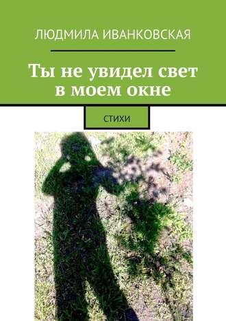 Людмила Иванковская, Ты неувидел свет вмоемокне. СТИХИ